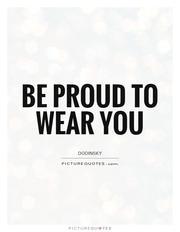 Be proud to wear you Picture Quote #1