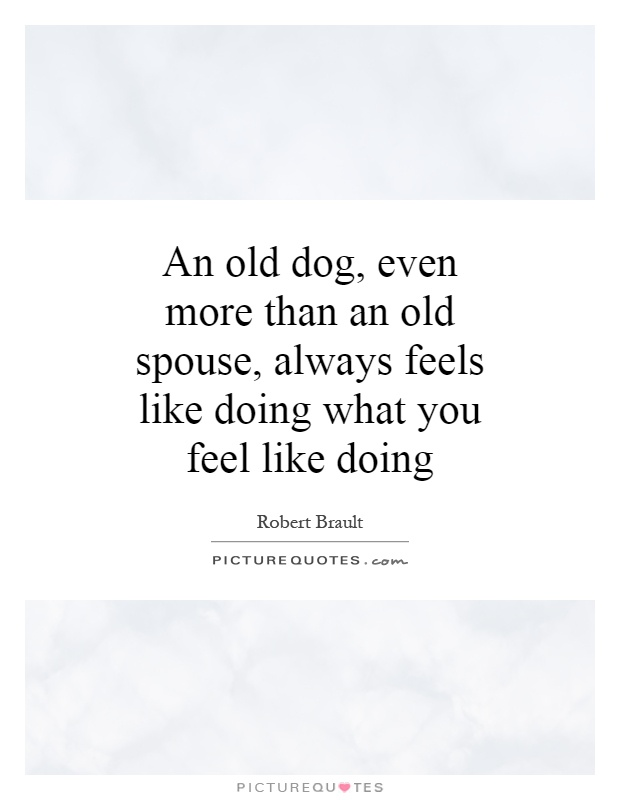 An old dog, even more than an old spouse, always feels like doing what you feel like doing Picture Quote #1