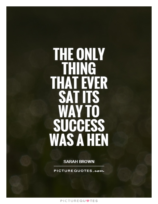 The only thing that ever sat its way to success was a hen Picture Quote #1