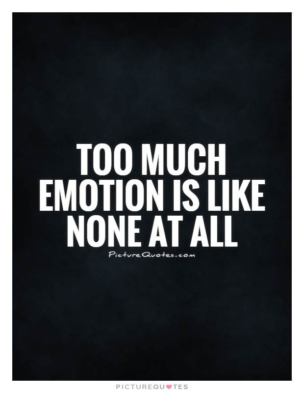 Too much emotion is like none at all Picture Quote #1