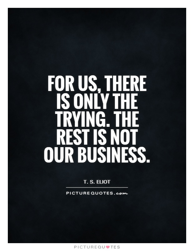 For us, there is only the trying. The rest is not our business Picture Quote #1