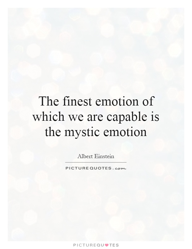 The finest emotion of which we are capable is the mystic emotion Picture Quote #1