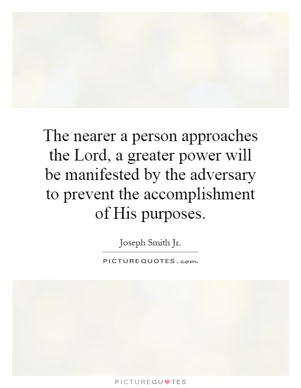 The nearer a person approaches the Lord, a greater power will be manifested by the adversary to prevent the accomplishment of His purposes Picture Quote #1