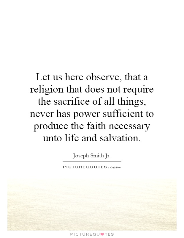 Let us here observe, that a religion that does not require the sacrifice of all things, never has power sufficient to produce the faith necessary unto life and salvation Picture Quote #1