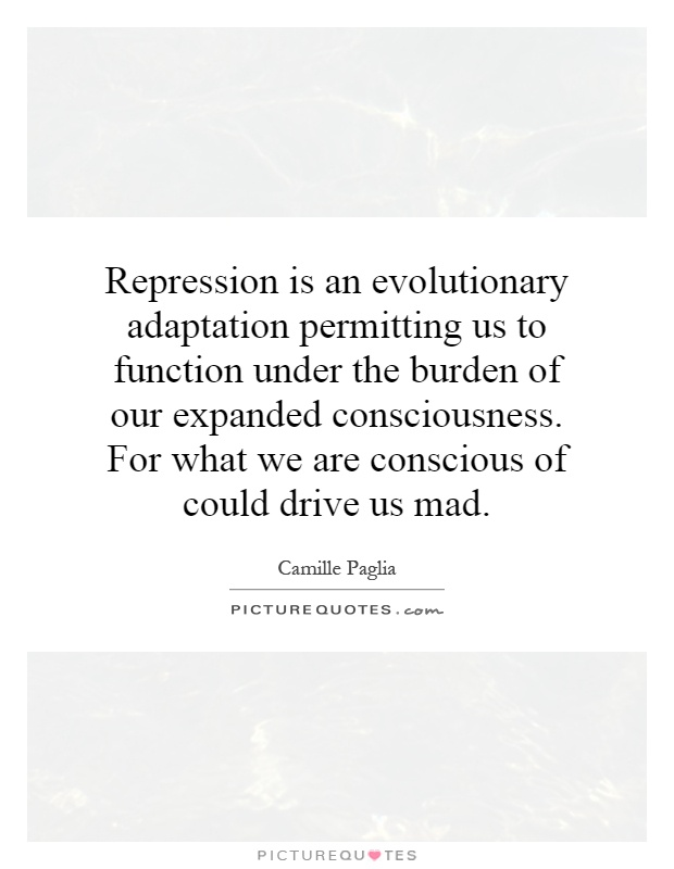 Repression is an evolutionary adaptation permitting us to function under the burden of our expanded consciousness. For what we are conscious of could drive us mad Picture Quote #1