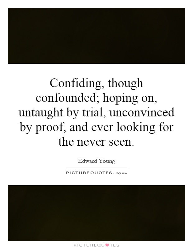 Confiding, though confounded; hoping on, untaught by trial, unconvinced by proof, and ever looking for the never seen Picture Quote #1