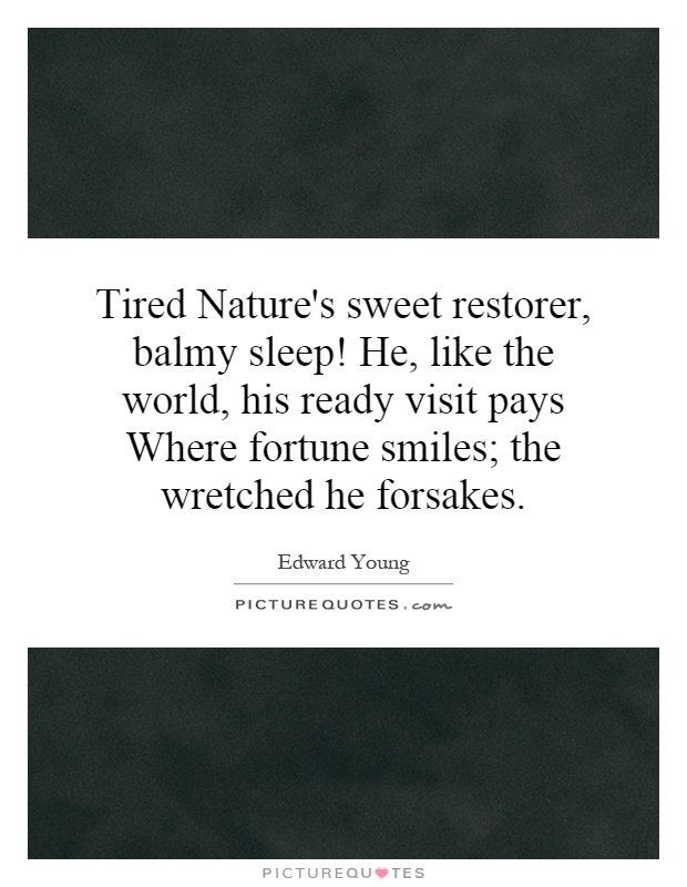 Tired Nature's sweet restorer, balmy sleep! He, like the world, his ready visit pays Where fortune smiles; the wretched he forsakes Picture Quote #1
