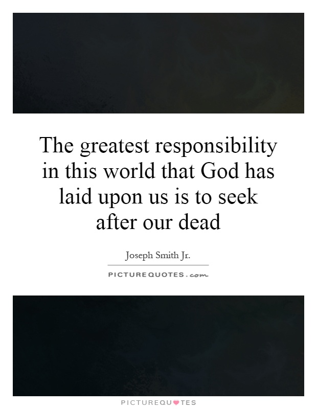 The greatest responsibility in this world that God has laid upon us is to seek after our dead Picture Quote #1