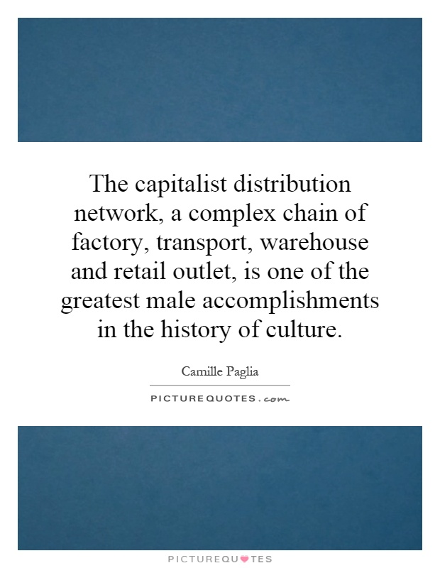 The capitalist distribution network, a complex chain of factory, transport, warehouse and retail outlet, is one of the greatest male accomplishments in the history of culture Picture Quote #1