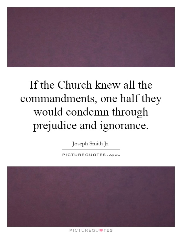 If the Church knew all the commandments, one half they would condemn through prejudice and ignorance Picture Quote #1