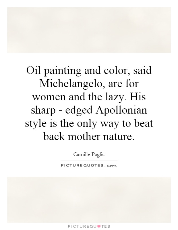 Oil painting and color, said Michelangelo, are for women and the lazy. His sharp - edged Apollonian style is the only way to beat back mother nature Picture Quote #1