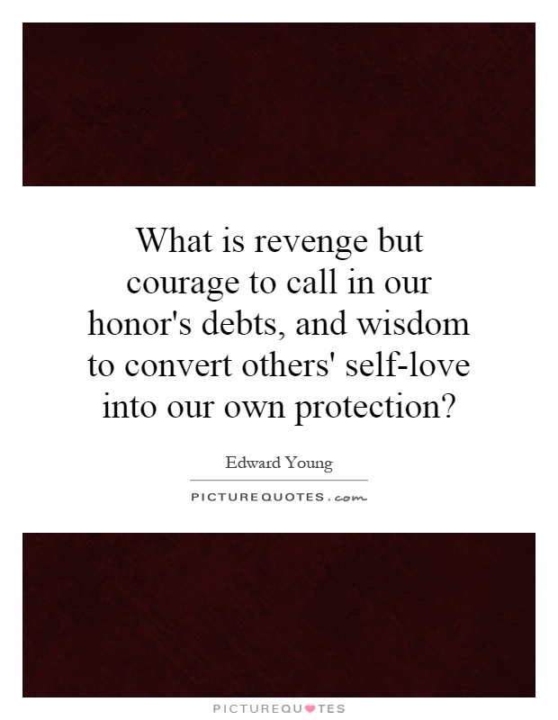 What is revenge but courage to call in our honor's debts, and wisdom to convert others' self-love into our own protection? Picture Quote #1