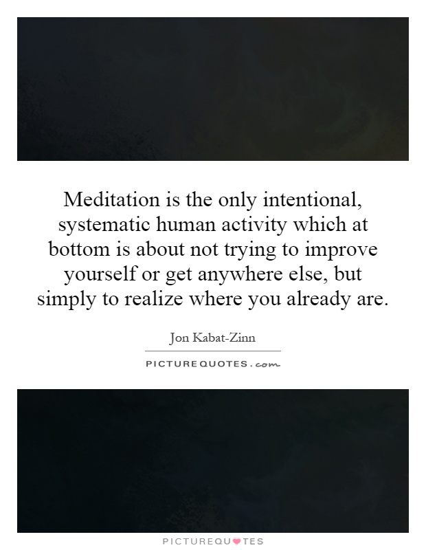 Meditation is the only intentional, systematic human activity which at bottom is about not trying to improve yourself or get anywhere else, but simply to realize where you already are Picture Quote #1