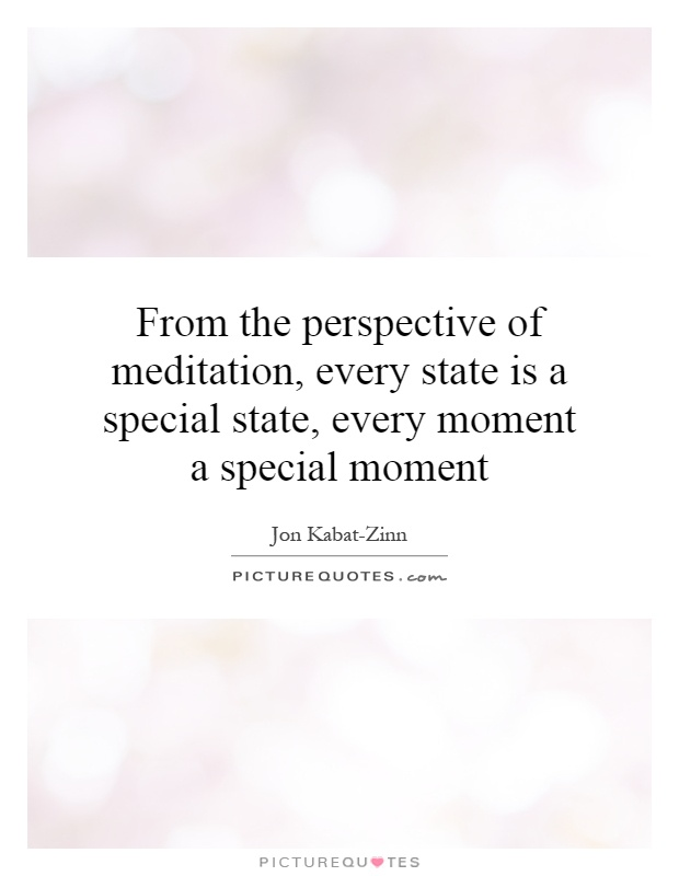 From the perspective of meditation, every state is a special state, every moment a special moment Picture Quote #1