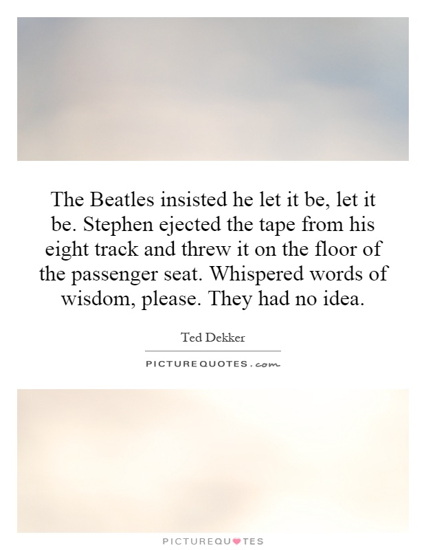 The Beatles insisted he let it be, let it be. Stephen ejected the tape from his eight track and threw it on the floor of the passenger seat. Whispered words of wisdom, please. They had no idea Picture Quote #1