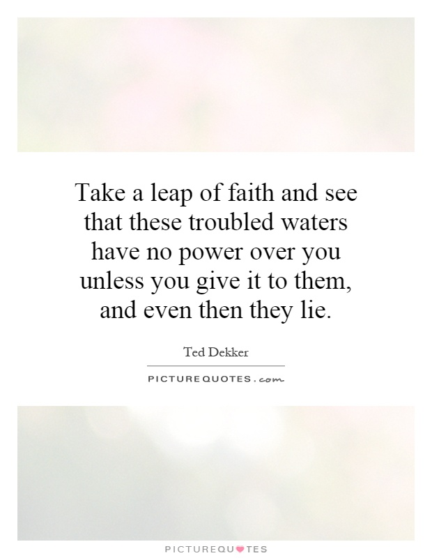 Take a leap of faith and see that these troubled waters have no power over you unless you give it to them, and even then they lie Picture Quote #1