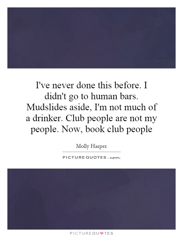 I've never done this before. I didn't go to human bars. Mudslides aside, I'm not much of a drinker. Club people are not my people. Now, book club people Picture Quote #1