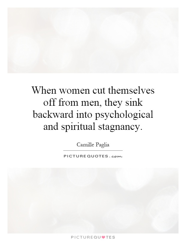When women cut themselves off from men, they sink backward into psychological and spiritual stagnancy Picture Quote #1