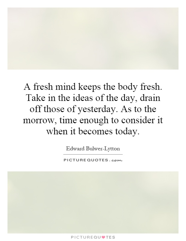 A fresh mind keeps the body fresh. Take in the ideas of the day, drain off those of yesterday. As to the morrow, time enough to consider it when it becomes today Picture Quote #1