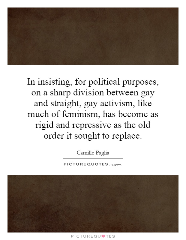 In insisting, for political purposes, on a sharp division between gay and straight, gay activism, like much of feminism, has become as rigid and repressive as the old order it sought to replace Picture Quote #1
