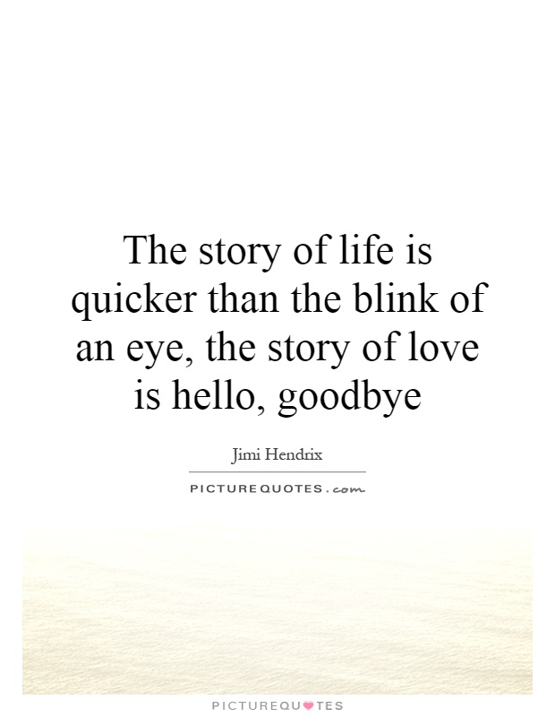 The story of life is quicker than the blink of an eye, the story of love is hello, goodbye Picture Quote #1