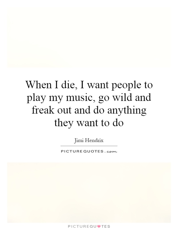 When I die, I want people to play my music, go wild and freak out and do anything they want to do Picture Quote #1