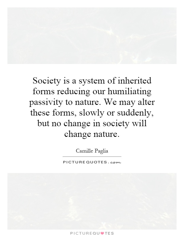 Society is a system of inherited forms reducing our humiliating passivity to nature. We may alter these forms, slowly or suddenly, but no change in society will change nature Picture Quote #1