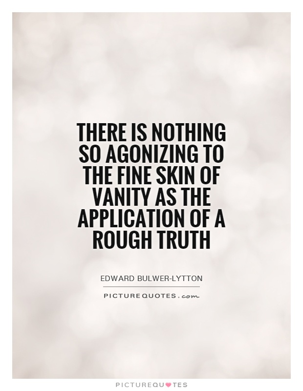 There is nothing so agonizing to the fine skin of vanity as the application of a rough truth Picture Quote #1