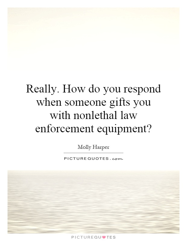 Really. How do you respond when someone gifts you with nonlethal law enforcement equipment? Picture Quote #1