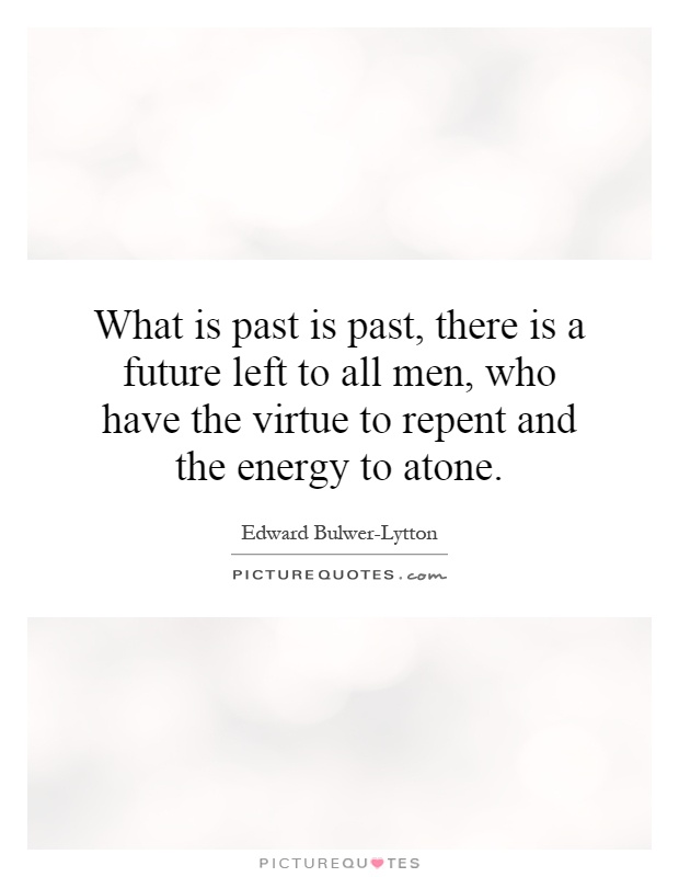 What is past is past, there is a future left to all men, who have the virtue to repent and the energy to atone Picture Quote #1