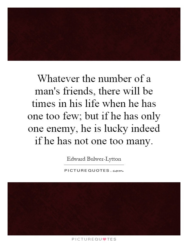 Whatever the number of a man's friends, there will be times in his life when he has one too few; but if he has only one enemy, he is lucky indeed if he has not one too many Picture Quote #1