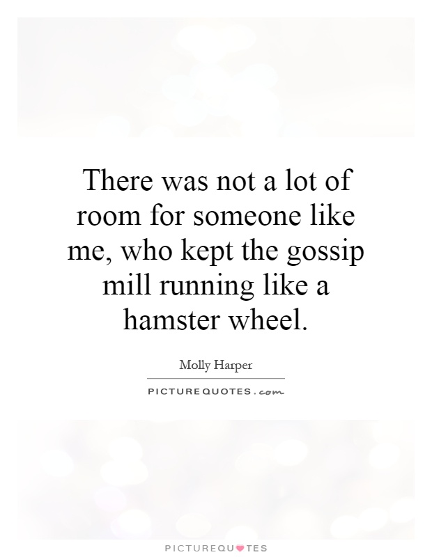 There was not a lot of room for someone like me, who kept the gossip mill running like a hamster wheel Picture Quote #1