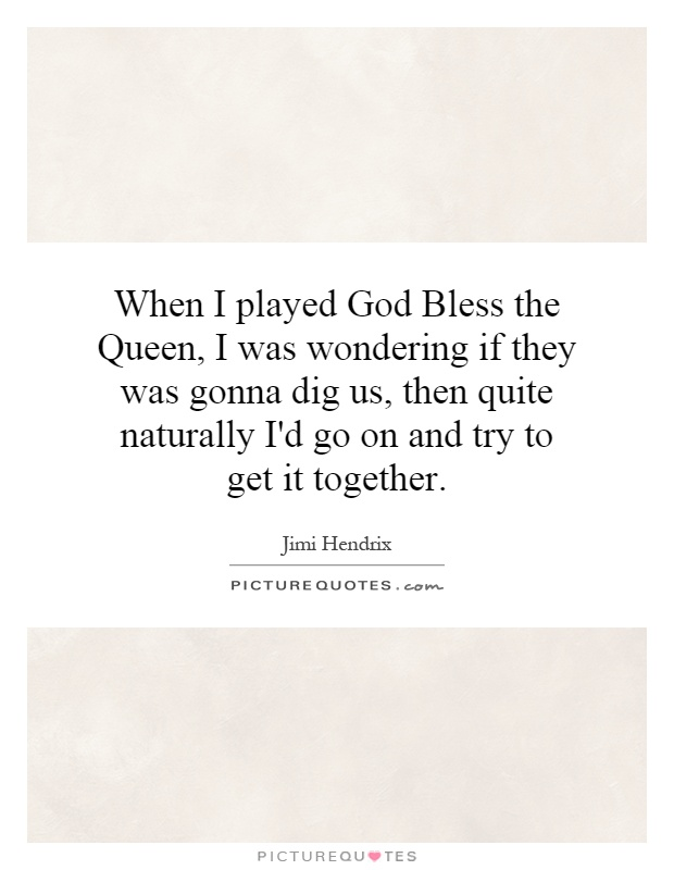 When I played God Bless the Queen, I was wondering if they was gonna dig us, then quite naturally I'd go on and try to get it together Picture Quote #1