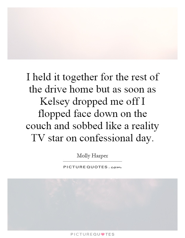 I held it together for the rest of the drive home but as soon as Kelsey dropped me off I flopped face down on the couch and sobbed like a reality TV star on confessional day Picture Quote #1