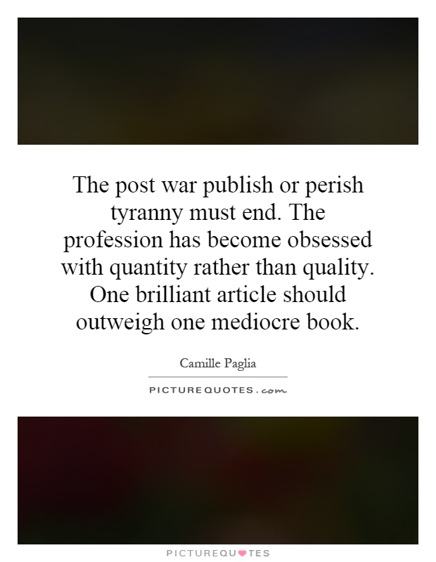 The post war publish or perish tyranny must end. The profession has become obsessed with quantity rather than quality. One brilliant article should outweigh one mediocre book Picture Quote #1
