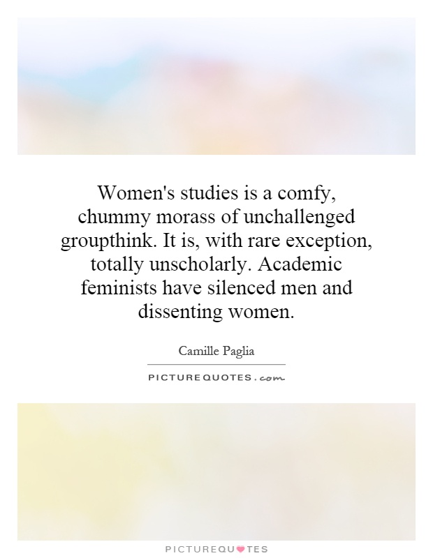 Women's studies is a comfy, chummy morass of unchallenged groupthink. It is, with rare exception, totally unscholarly. Academic feminists have silenced men and dissenting women Picture Quote #1