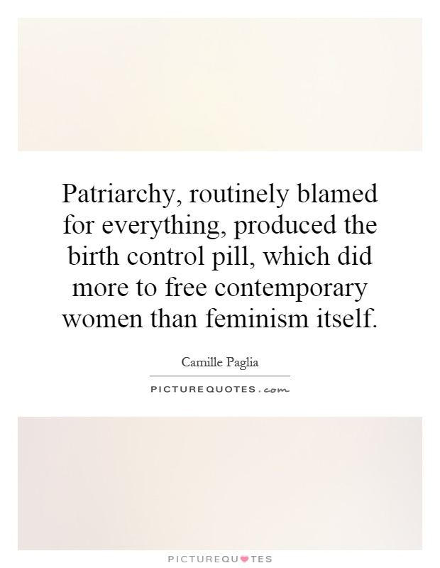 Patriarchy, routinely blamed for everything, produced the birth control pill, which did more to free contemporary women than feminism itself Picture Quote #1