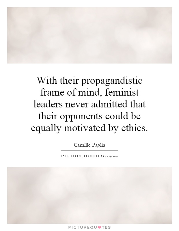 With their propagandistic frame of mind, feminist leaders never admitted that their opponents could be equally motivated by ethics Picture Quote #1