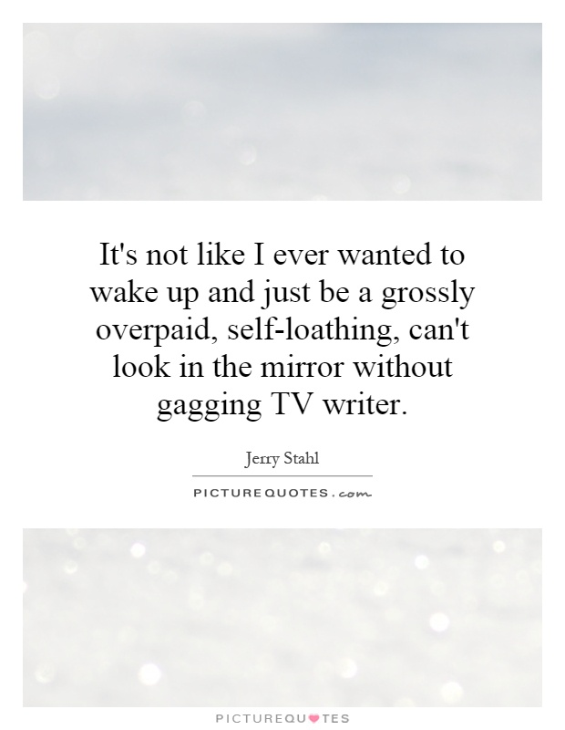 It's not like I ever wanted to wake up and just be a grossly overpaid, self-loathing, can't look in the mirror without gagging TV writer Picture Quote #1