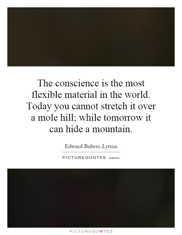 The conscience is the most flexible material in the world. Today you cannot stretch it over a mole hill; while tomorrow it can hide a mountain Picture Quote #1