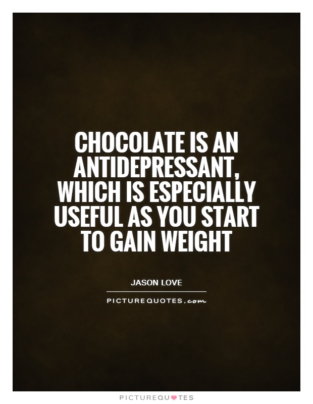 Chocolate is an antidepressant, which is especially useful as you start to gain weight Picture Quote #1