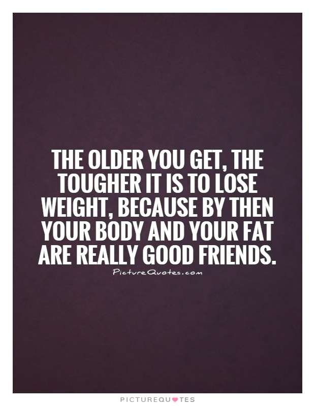 The older you get, the tougher it is to lose weight, because by then your body and your fat are really good friends Picture Quote #1