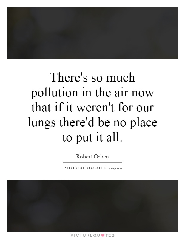 There's so much pollution in the air now that if it weren't for our lungs there'd be no place to put it all Picture Quote #1