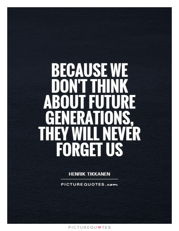 Because we don't think about future generations, they will never forget us Picture Quote #1