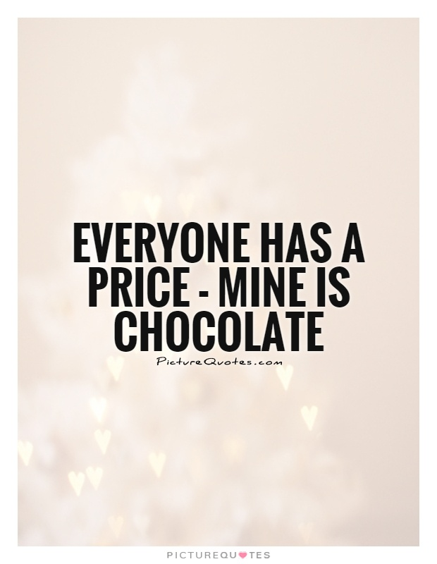Everyone has a price - mine is chocolate Picture Quote #1