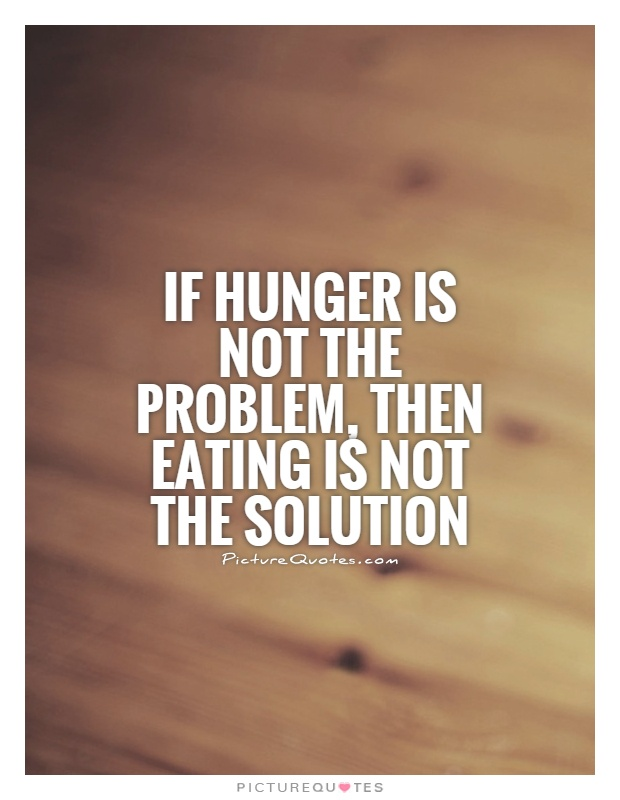 Hunger Quotes If Hunger Is Not The Problem Then Eating Is Not The Solution