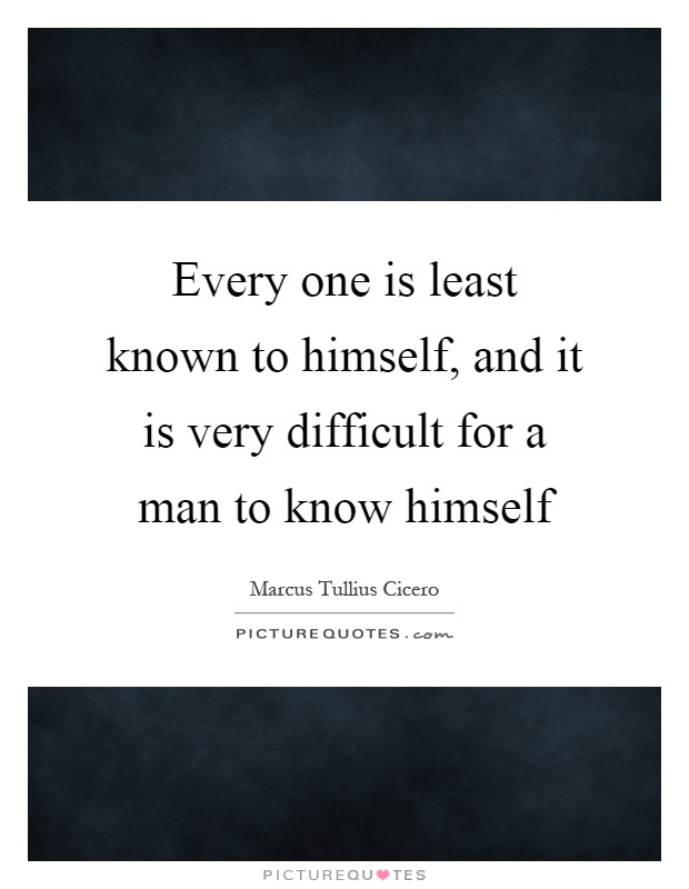 Every one is least known to himself, and it is very difficult for a man to know himself Picture Quote #1