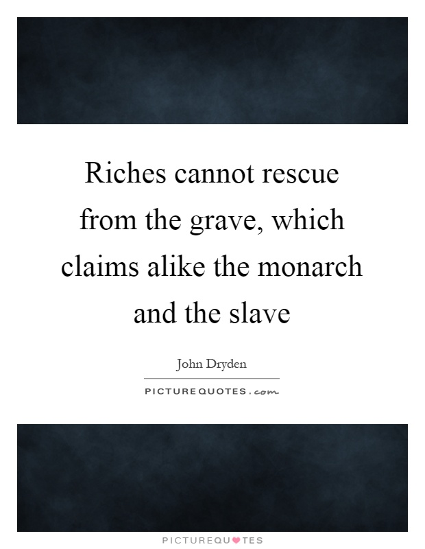 Riches cannot rescue from the grave, which claims alike the monarch and the slave Picture Quote #1