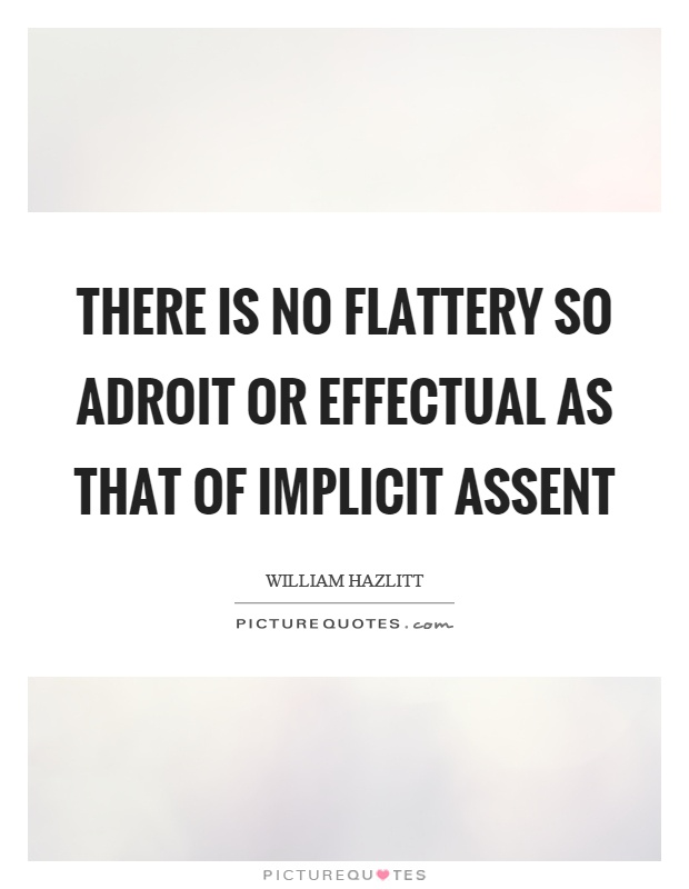 There is no flattery so adroit or effectual as that of implicit assent Picture Quote #1