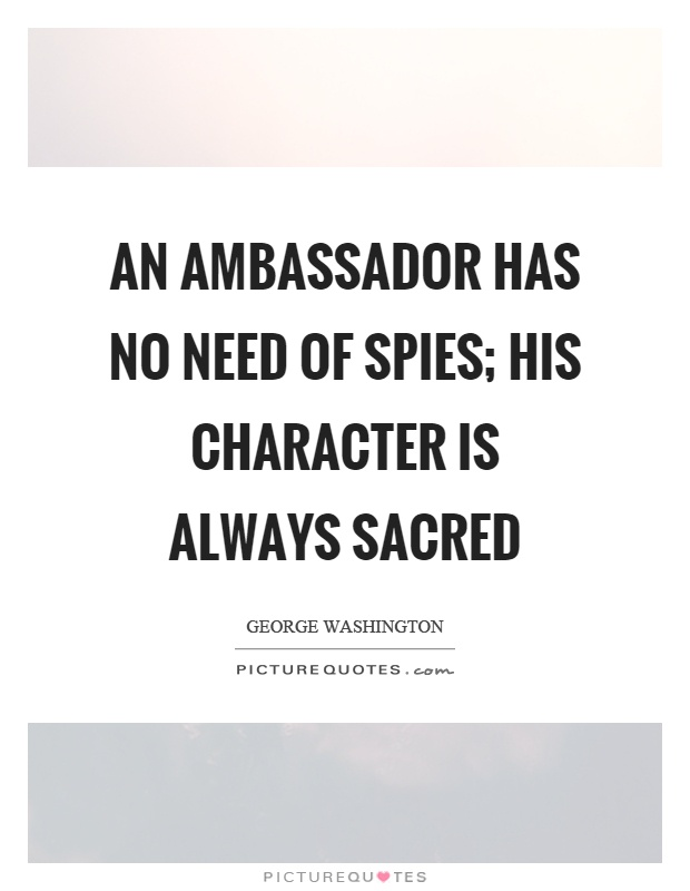 An ambassador has no need of spies; his character is always sacred Picture Quote #1